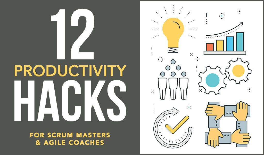 12 Productivity Hacks for Scrum Masters & Agile Coaches