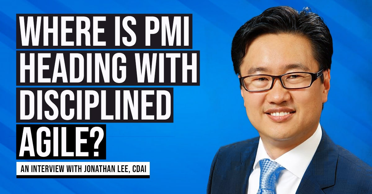 Where is PMI heading with Disciplined Agile? An Interview with Jonathan Lee